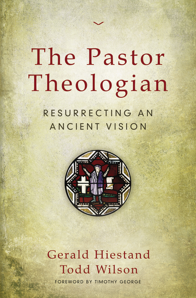The Pastor-Theologian by Gerald Hiestand and Todd Wilson