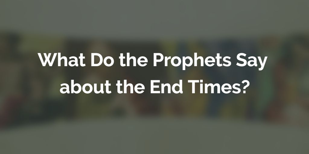 what-do-the-prophets-say-about-end-times