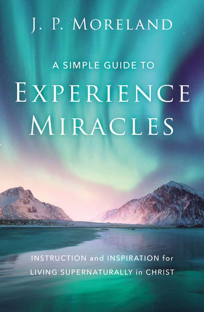 A Simple Guide to Experience Miracles: Instruction and Inspiration for Living Supernaturally in Christ