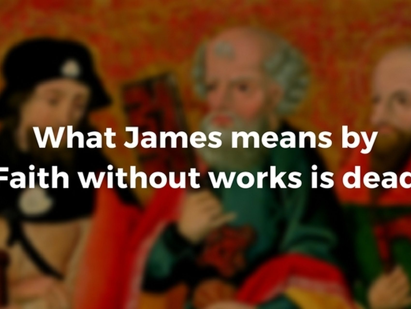 "What James means by ""Faith without works is dead"" 